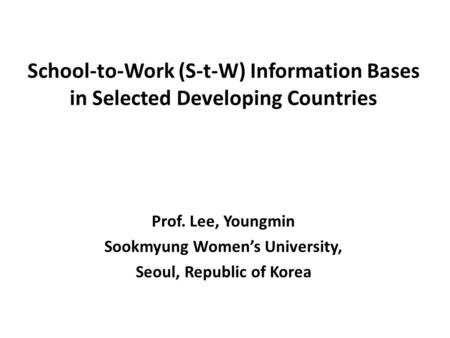 School-to-Work (S-t-W) Information Bases in Selected Developing Countries Prof. Lee, Youngmin Sookmyung Women's University, Seoul, Republic of Korea.