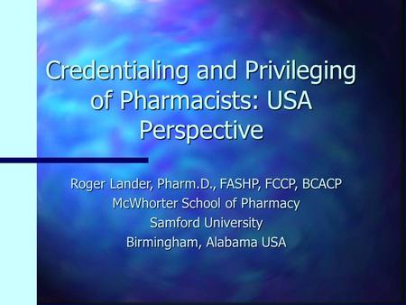 Credentialing and Privileging of Pharmacists: USA Perspective Roger Lander, Pharm.D., FASHP, FCCP, BCACP McWhorter School of Pharmacy Samford University.