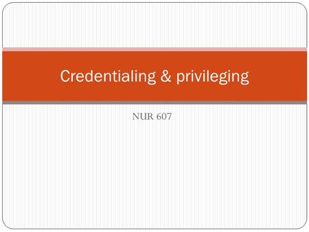 NUR 607 Credentialing & privileging. Significance of these activities Initial Ongoing Ensure protection of the public Autonomy and independence of the.