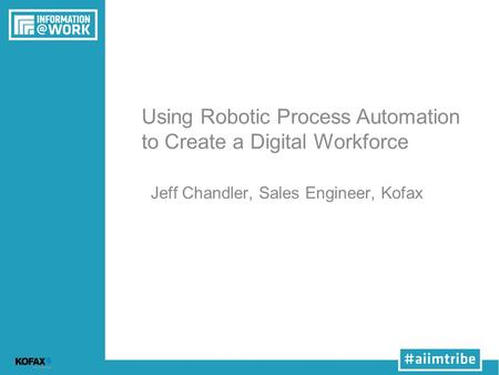 Using Robotic Process Automation to Create a Digital Workforce Jeff Chandler, Sales Engineer, Kofax.