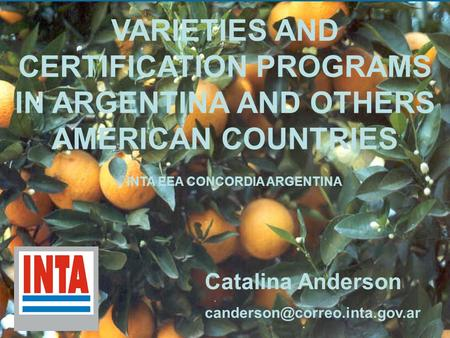 VARIETIES AND CERTIFICATION PROGRAMS IN ARGENTINA AND OTHERS AMERICAN COUNTRIES INTA EEA CONCORDIA ARGENTINA Catalina Anderson
