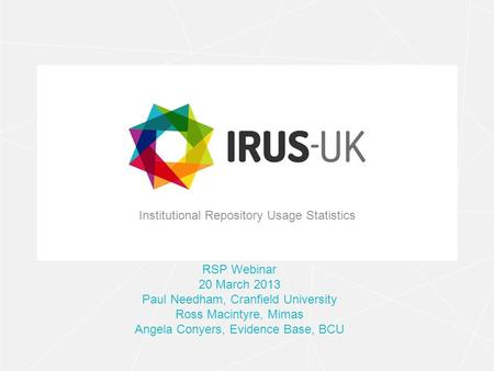 Institutional Repository Usage Statistics RSP Webinar 20 March 2013 Paul Needham, Cranfield University Ross Macintyre, Mimas Angela Conyers, Evidence Base,