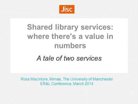Shared library services: where there's a value in numbers Ross MacIntyre, Mimas, The University of Manchester ER&L Conference, March 2014 A tale of two.