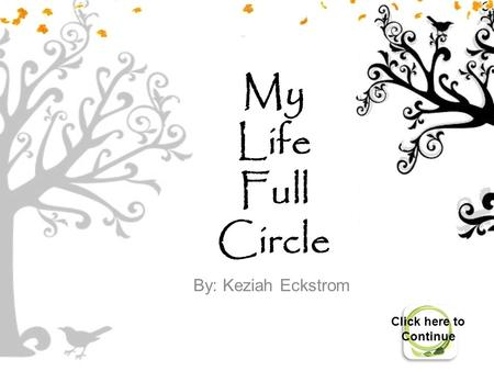 My Life Full Circle By: Keziah Eckstrom Click here to Continue.