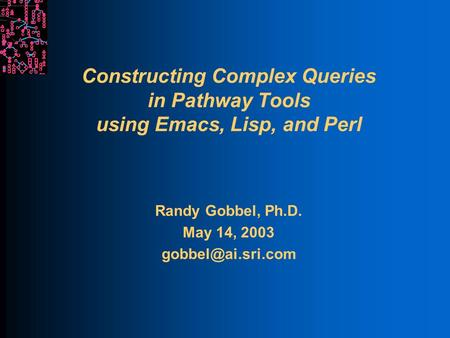 Constructing Complex Queries in Pathway Tools using Emacs, Lisp, and Perl Randy Gobbel, Ph.D. May 14, 2003