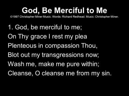 God, Be Merciful to Me ©1997 Christopher Miner Music. Words: Richard Redhead. Music: Christopher Miner. 1. God, be merciful to me; On Thy grace I rest.