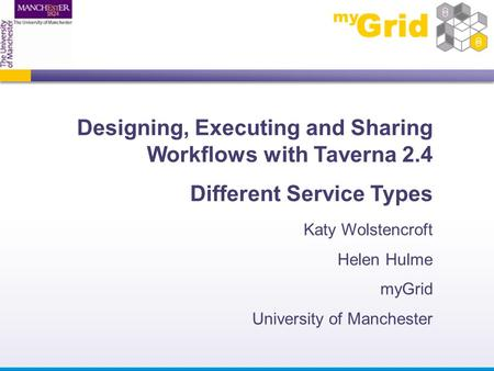 Designing, Executing and Sharing Workflows with Taverna 2.4 Different Service Types Katy Wolstencroft Helen Hulme myGrid University of Manchester.