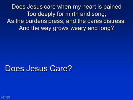 Does Jesus Care? N°181 Does Jesus care when my heart is pained Too deeply for mirth and song; As the burdens press, and the cares distress, And the way.