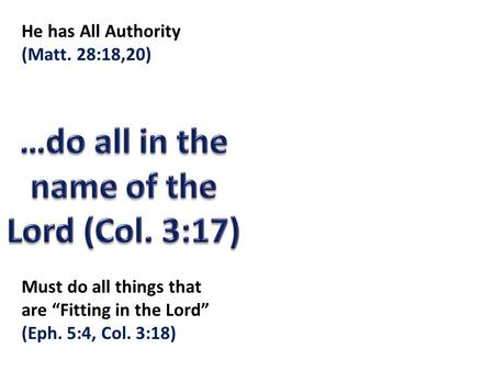 "He has All Authority (Matt. 28:18,20) Must do all things that are ""Fitting in the Lord"" (Eph. 5:4, Col. 3:18)"