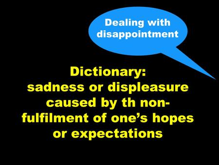 Dealing with disappointment Dictionary: sadness or displeasure caused by th non- fulfilment of one's hopes or expectations.