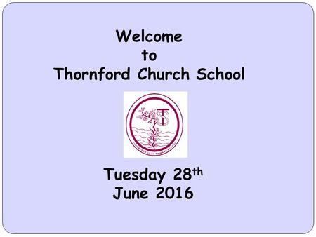 Welcome to Thornford Church School Tuesday 28 th June 2016.