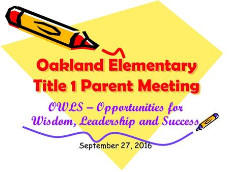 Oakland Elementary Title 1 Parent Meeting OWLS – Opportunities for Wisdom, Leadership and Success September 27, 2016.