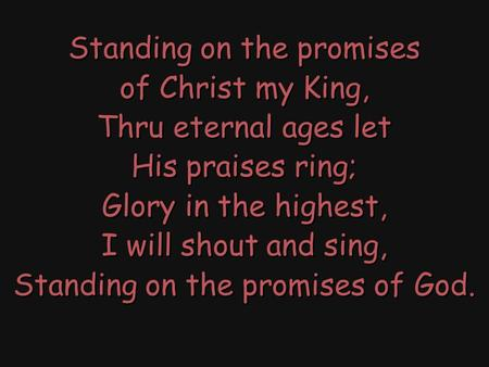 Standing on the promises of Christ my King, Thru eternal ages let His praises ring; Glory in the highest, I will shout and sing, Standing on the promises.
