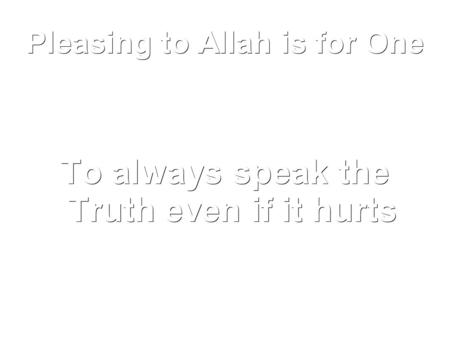 Pleasing to Allah is for One To always speak the Truth even if it hurts.