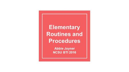 Elementary Routines and Procedures Abbie Joyner NCSU BTI 2016.
