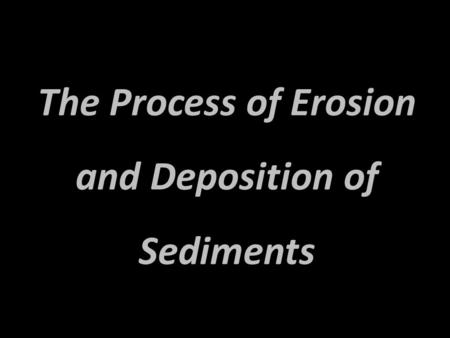 The Process of Erosion and Deposition of Sediments.
