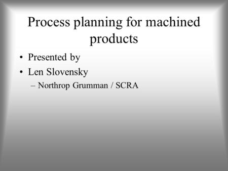 Process planning for machined products Presented by Len Slovensky –Northrop Grumman / SCRA.