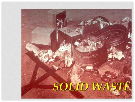 SOLID WASTE. E-WASTE SOLID WASTE: STORAGE, COLLECTION <strong>AND</strong> DISPOSAL Lecture Outline Solid Waste Act Definitions Solid Waste Disposal Act Sources, types.