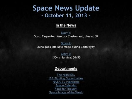 Space News Update - October 11, In the News Story 1: Story 1: Scott Carpenter, Mercury 7 astronaut, dies at 88 Story 2: Story 2: Juno goes into.