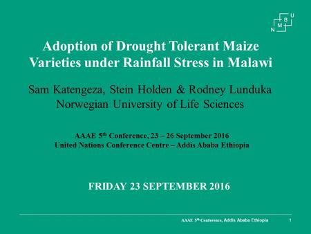 AAAE 5 th Conference, Addis Ababa Ethiopia1 Adoption of Drought Tolerant Maize Varieties under Rainfall Stress in Malawi FRIDAY 23 SEPTEMBER 2016 Sam Katengeza,