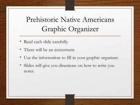 Prehistoric Native Americans Graphic Organizer Read each slide carefully. There will be an assessment. Use the information to fill in your graphic organizer.
