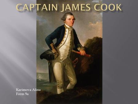 Karimova Alina Form 9a. Captain James Cook was a well known British explorer and navigator with a little formal education. He was born on the 27th October.