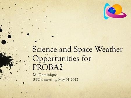 Science and Space Weather Opportunities for PROBA2 M. Dominique STCE meeting, May