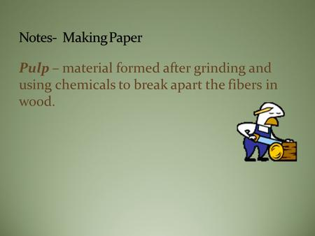 Pulp – material formed after grinding and using chemicals to break apart the fibers in wood.