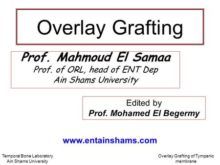 Temporal Bone Laboratory Ain Shams University Overlay Grafting of Tympanic membrane Overlay Grafting Prof. Mahmoud El Samaa Prof. of ORL, head of ENT Dep.