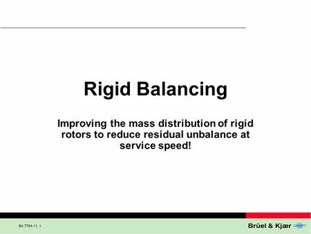 BA , 1 Rigid Balancing Improving the mass distribution <strong>of</strong> rigid rotors to reduce residual unbalance at service speed!