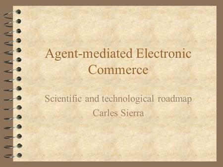 Agent-mediated Electronic Commerce Scientific and technological roadmap Carles Sierra.