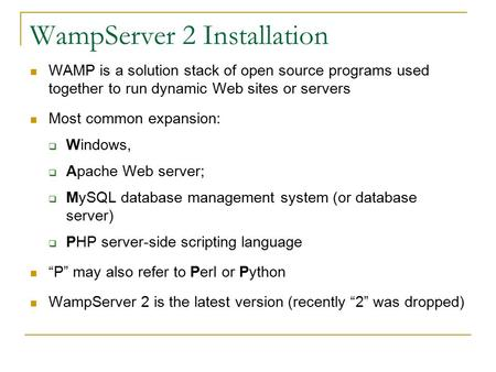 WampServer 2 Installation WAMP is a solution stack of open source programs used together to run dynamic Web sites or servers Most common expansion:  Windows,