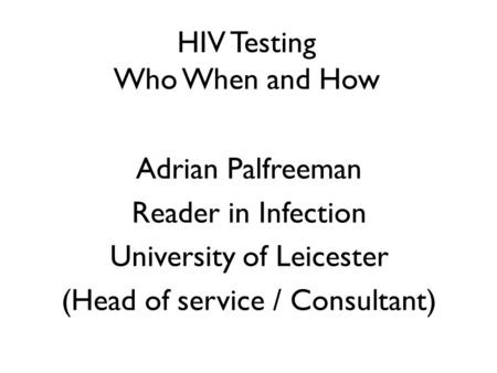HIV Testing Who When and How Adrian Palfreeman Reader in Infection University of Leicester (Head of service / Consultant)