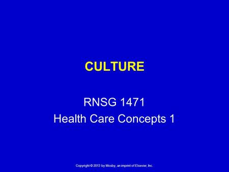 Copyright © 2013 by Mosby, an imprint of Elsevier, Inc. CULTURE RNSG 1471 Health Care Concepts 1.