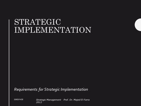 STRATEGIC IMPLEMENTATION Requirements for Strategic Implementation 20/02/1438 Strategic Management Prof. Dr. Majed El-Farra