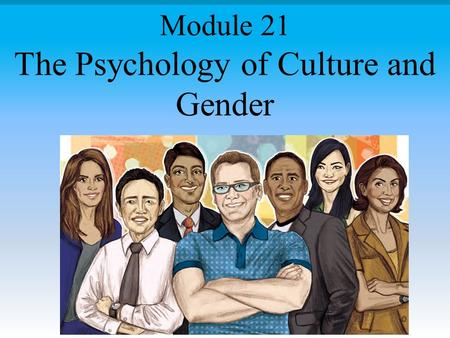 The Psychology of Culture and Gender Module 21. Module Overview Culture Individualism and Collectivism Culture and Personality, Development, and AttachmentCulture.