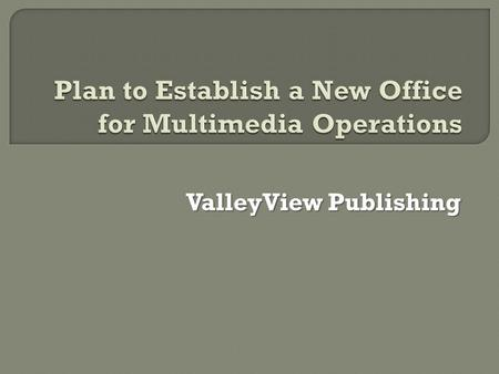 ValleyView Publishing.  To achieve a suitable location for the new office will be determined  To establish administrative systems  To establish an.