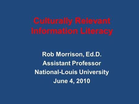 Culturally Relevant Information Literacy Rob Morrison, Ed.D. Assistant Professor National-Louis University June 4, 2010.