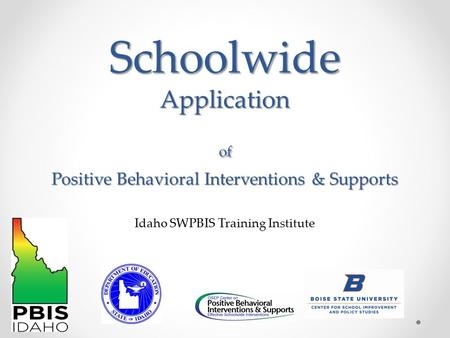 Schoolwide Application of Positive Behavioral Interventions & Supports Idaho SWPBIS Training Institute.