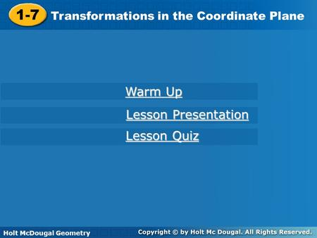 Holt McDougal Geometry 1-7 Transformations in the Coordinate Plane 1-7 Transformations in the Coordinate Plane Holt Geometry Warm Up Warm Up Lesson Presentation.