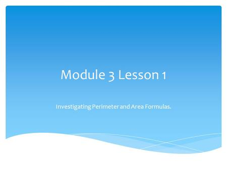 Module 3 Lesson 1 Investigating Perimeter and Area Formulas.