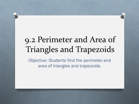 9.2 Perimeter and Area of Triangles and Trapezoids Objective: Students find the perimeter and area of triangles and trapezoids.