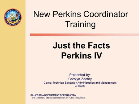 CALIFORNIA DEPARTMENT OF EDUCATION Tom Torlakson, State Superintendent of Public Instruction Just the Facts Perkins IV Presented by: Carolyn Zachry Career.