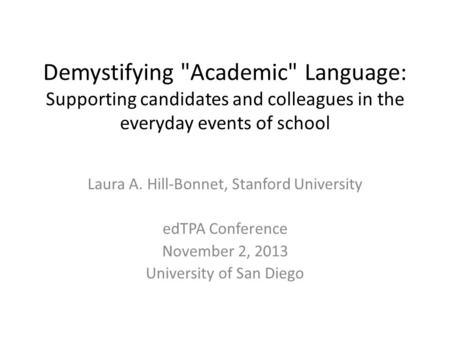 Demystifying Academic Language: Supporting candidates and colleagues in the everyday events of school Laura A. Hill-Bonnet, Stanford University edTPA.