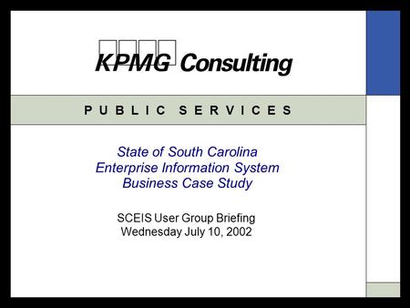 P U B L I C S E R V I C E S State of South Carolina Enterprise Information System Business Case Study SCEIS User Group Briefing Wednesday July 10, 2002.