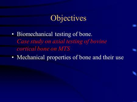 Objectives Biomechanical testing of bone. Case study on axial testing of bovine cortical bone on MTS Mechanical properties of bone and their use.