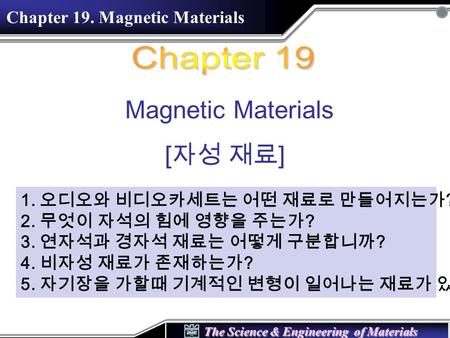 The Science & Engineering of Materials Magnetic Materials [ 자성 재료 ] Chapter 19. Magnetic Materials 1. 오디오와 비디오카세트는 어떤 재료로 만들어지는가 ? 2. 무엇이 자석의 힘에 영향을 주는가.