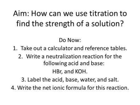 Aim: How can we use titration to find the strength of a solution? Do Now: 1.Take out a calculator and reference tables. 2.Write a neutralization reaction.