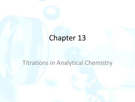 Chapter 13 Titrations in Analytical Chemistry. Titration methods are based on determining the quantity of a reagent of known concentration that is required.