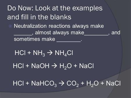 Do Now: Look at the examples and fill in the blanks  Neutralization reactions always make ______, almost always make________, and sometimes make ________.